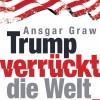 """""""Welt""""-Chefreporter Ansgar Graw: """"Das Phänomen Trump - Folgen und Erfolge des ungewöhnlichen Präsidenten"""""""